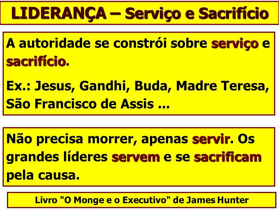 serviço sacrifício A autoridade se constrói sobre serviço e sacrifício. Ex.: Jesus, Gandhi, Buda, Madre Teresa, São Francisco de Assis... Livro