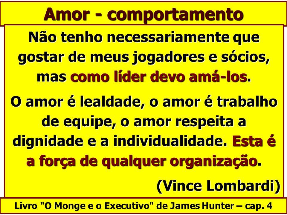 Amor - comportamento Não tenho necessariamente que gostar de meus jogadores e sócios, mas como líder devo amá-los. O amor é lealdade, o amor é trabalh