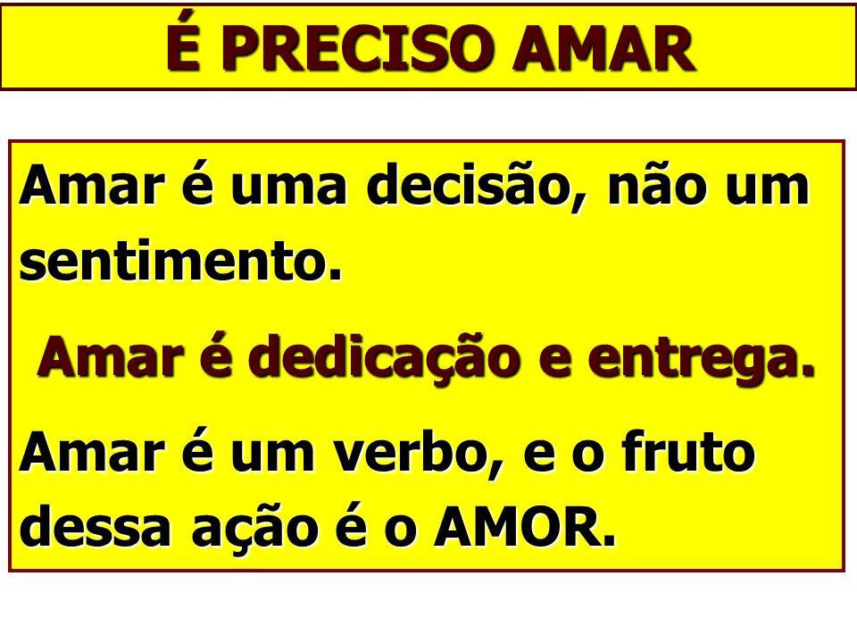 É PRECISO AMAR Amar é uma decisão, não um sentimento. Amar é dedicação e entrega. Amar é um verbo, e o fruto dessa ação é o AMOR.