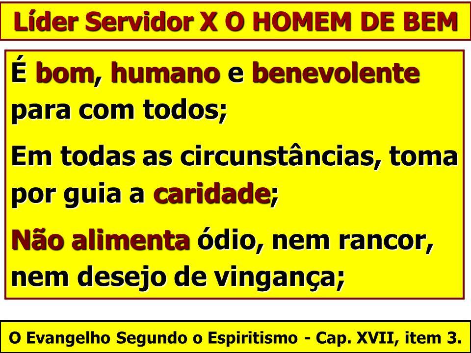 Líder Servidor X O HOMEM DE BEM É bom, humano e benevolente para com todos; Em todas as circunstâncias, toma por guia a caridade; Não alimenta ódio, n