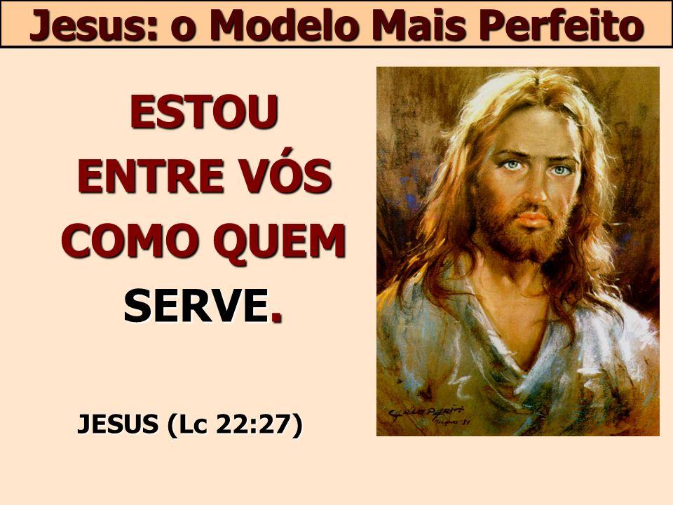 ESTOU ENTRE VÓS COMO QUEM SERVE. JESUS (Lc 22:27) Jesus: o Modelo Mais Perfeito