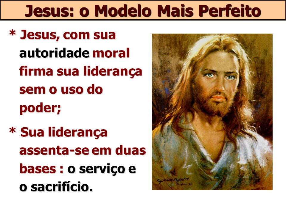 * Jesus, com sua autoridade moral firma sua liderança sem o uso do poder; * Sua liderança assenta-se em duas bases : o serviço e o sacrifício. Jesus: