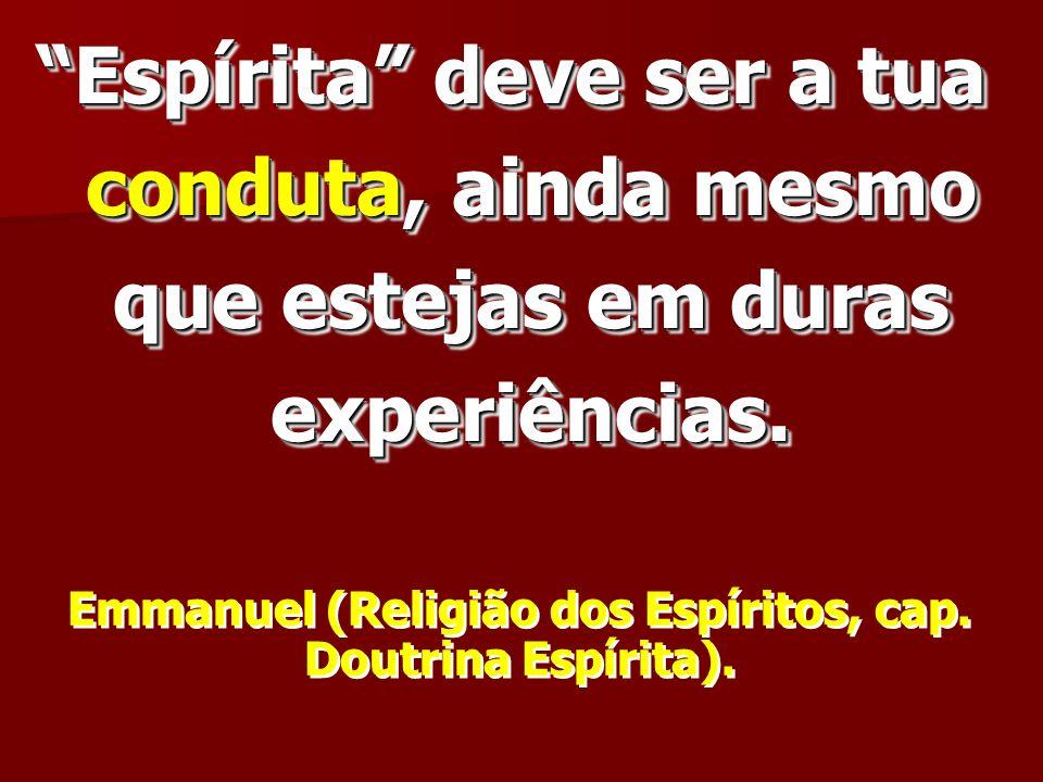 Espírita deve ser a tua conduta, ainda mesmo que estejas em duras experiências. Emmanuel (Religião dos Espíritos, cap. Doutrina Espírita).