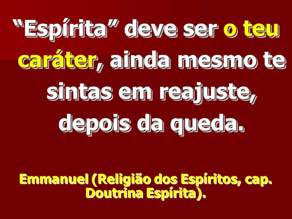 Espírita deve ser o teu caráter, ainda mesmo te sintas em reajuste, depois da queda. Emmanuel (Religião dos Espíritos, cap. Doutrina Espírita).