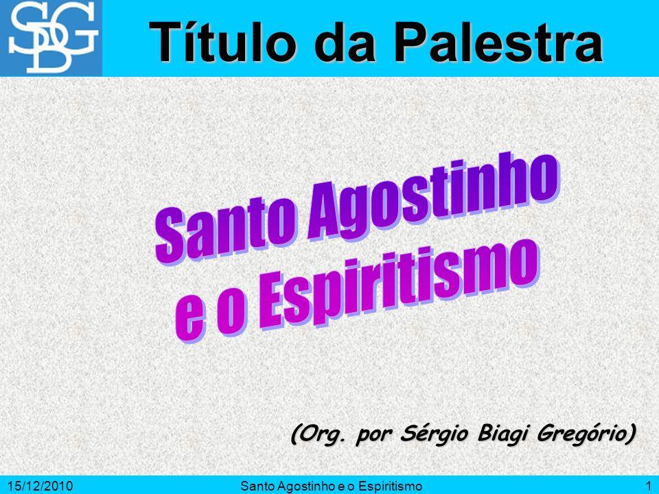 15/12/2010Santo Agostinho e o Espiritismo1 (Org. por Sérgio Biagi Gregório) Título da Palestra