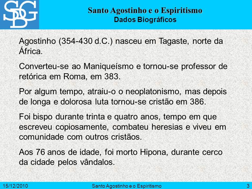 15/12/2010Santo Agostinho e o Espiritismo3 Dados Biográficos Agostinho (354-430 d.C.) nasceu em Tagaste, norte da África. Converteu-se ao Maniqueísmo