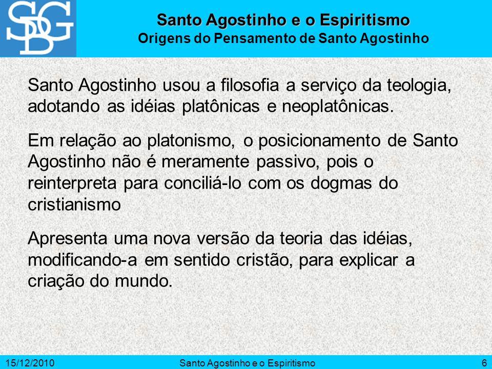 15/12/2010Santo Agostinho e o Espiritismo6 Santo Agostinho usou a filosofia a serviço da teologia, adotando as idéias platônicas e neoplatônicas. Em r