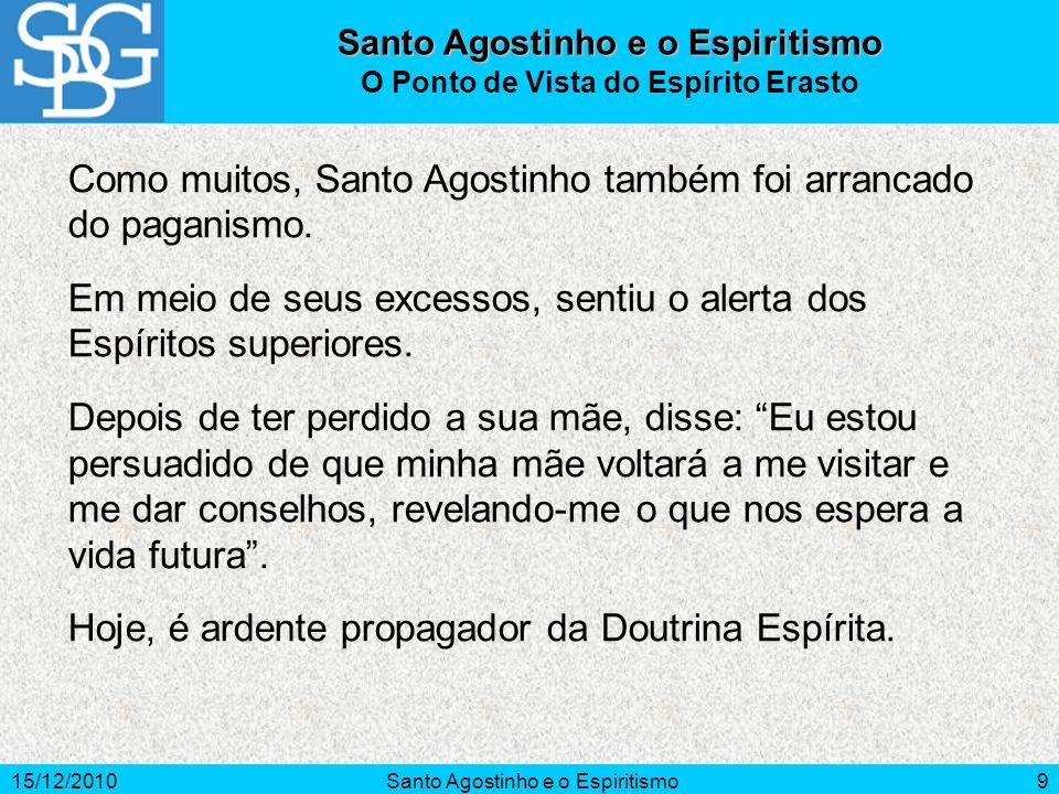 15/12/2010Santo Agostinho e o Espiritismo9 Como muitos, Santo Agostinho também foi arrancado do paganismo. Em meio de seus excessos, sentiu o alerta d
