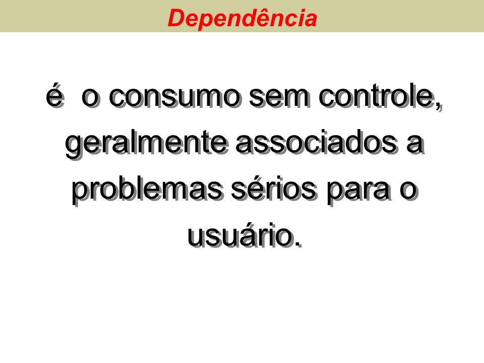 é o consumo sem controle, geralmente associados a problemas sérios para o usuário. Dependência