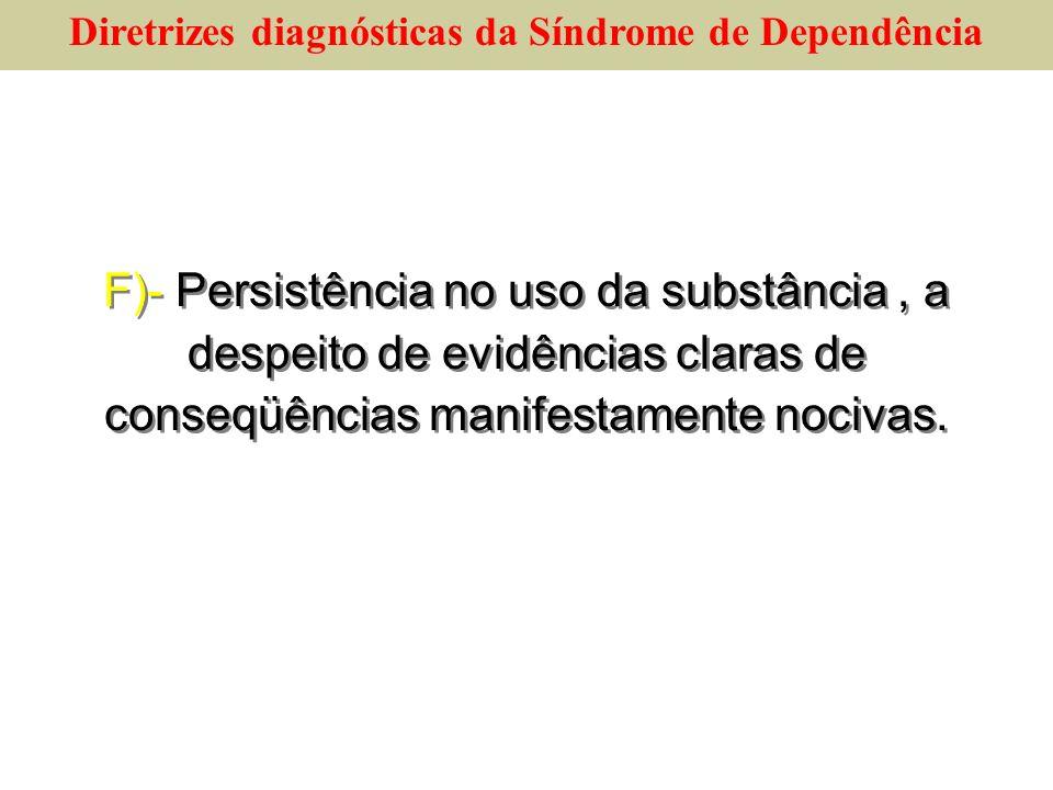 F)- Persistência no uso da substância, a despeito de evidências claras de conseqüências manifestamente nocivas. Diretrizes diagnósticas da Síndrome de