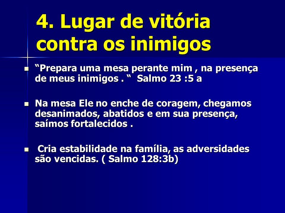 4. Lugar de vitória contra os inimigos Prepara uma mesa perante mim, na presença de meus inimigos. Salmo 23 :5 a Prepara uma mesa perante mim, na pres