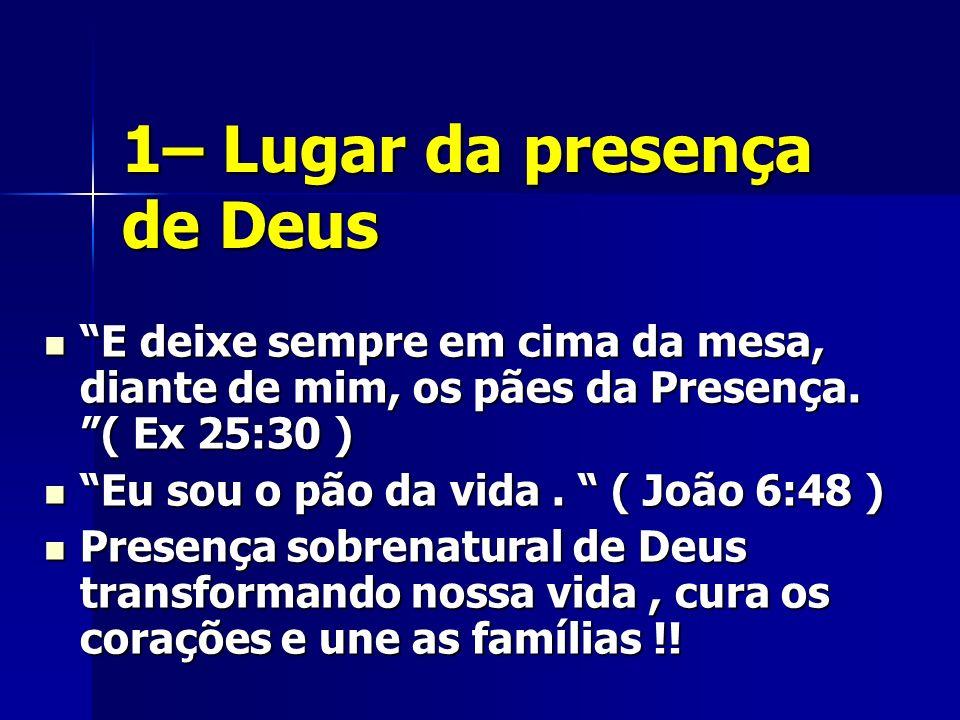 1– Lugar da presença de Deus E deixe sempre em cima da mesa, diante de mim, os pães da Presença. ( Ex 25:30 ) E deixe sempre em cima da mesa, diante d