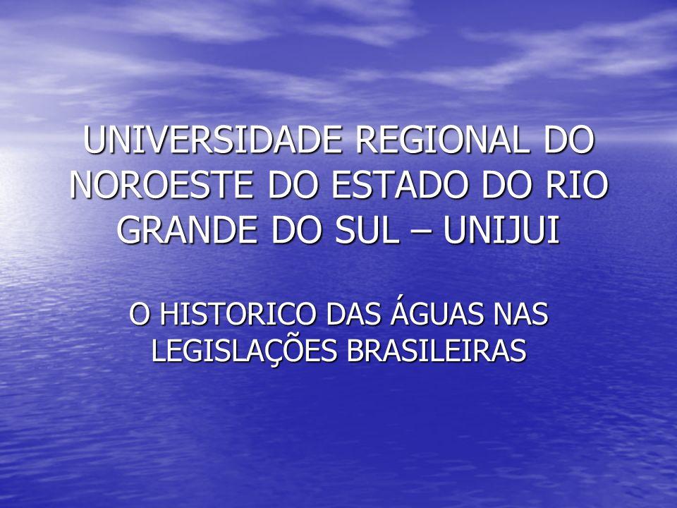 UNIVERSIDADE REGIONAL DO NOROESTE DO ESTADO DO RIO GRANDE DO SUL – UNIJUI O HISTORICO DAS ÁGUAS NAS LEGISLAÇÕES BRASILEIRAS