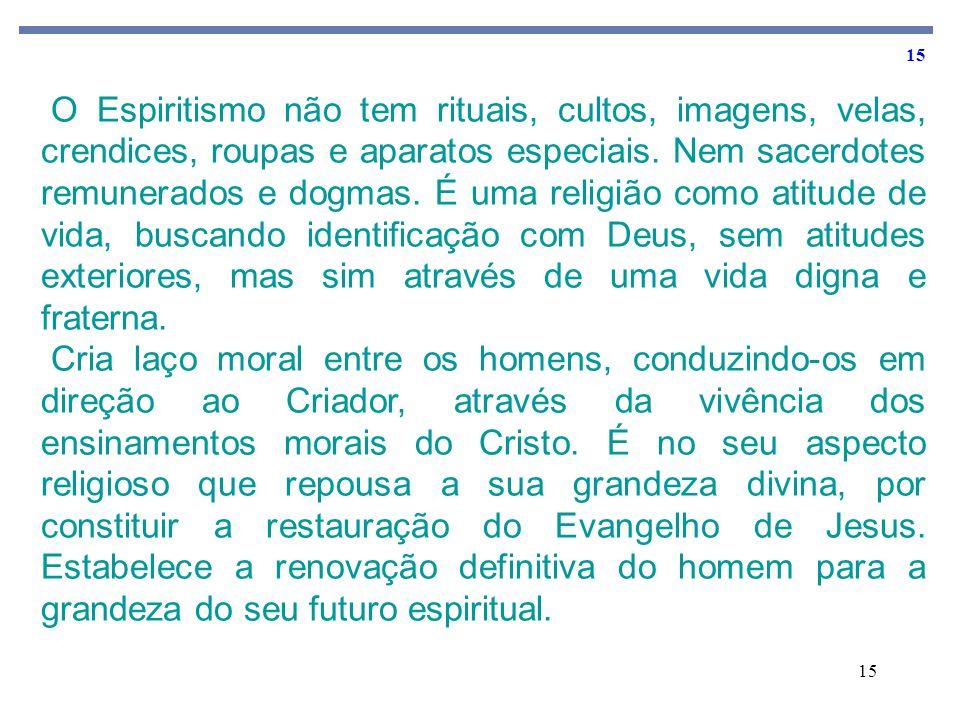 15 O Espiritismo não tem rituais, cultos, imagens, velas, crendices, roupas e aparatos especiais. Nem sacerdotes remunerados e dogmas. É uma religião