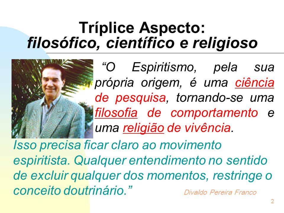 2 Tríplice Aspecto: filosófico, científico e religioso O Espiritismo, pela sua própria origem, é uma ciência de pesquisa, tornando-se uma filosofia de