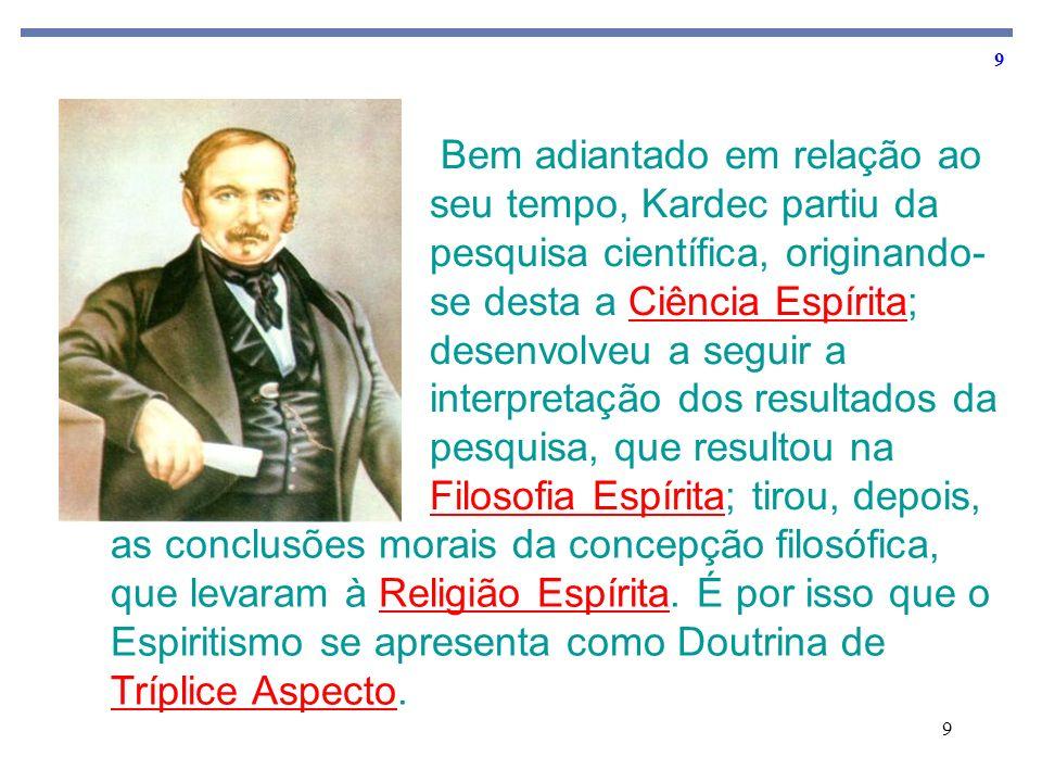 9 9 Bem adiantado em relação ao seu tempo, Kardec partiu da pesquisa científica, originando- se desta a Ciência Espírita; desenvolveu a seguir a inter