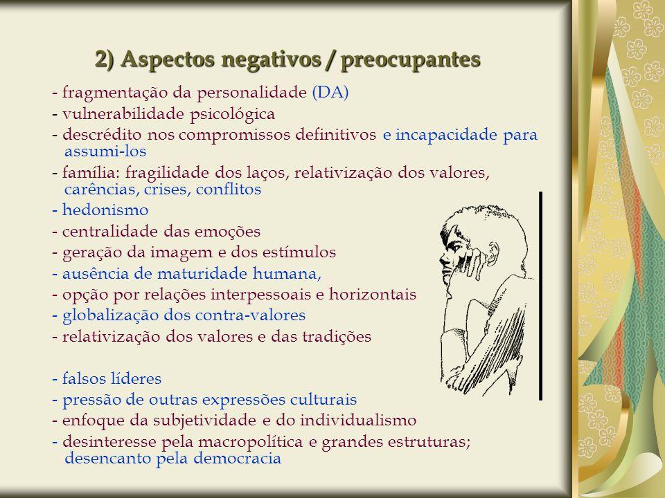 2) Aspectos negativos / preocupantes - fragmentação da personalidade (DA) - vulnerabilidade psicológica - descrédito nos compromissos definitivos e in