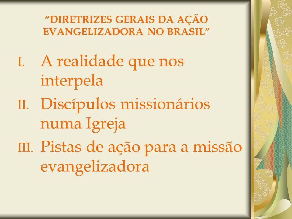 DIRETRIZES GERAIS DA AÇÃO EVANGELIZADORA NO BRASIL I. A realidade que nos interpela II. Discípulos missionários numa Igreja III. Pistas de ação para a