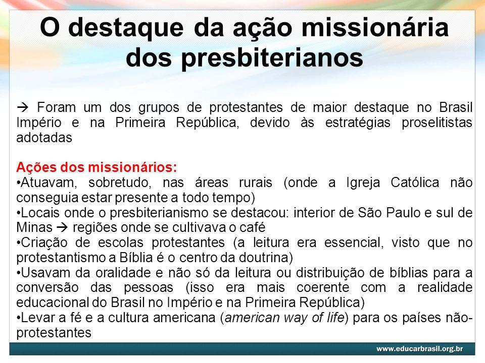 O destaque da ação missionária dos presbiterianos Foram um dos grupos de protestantes de maior destaque no Brasil Império e na Primeira República, dev