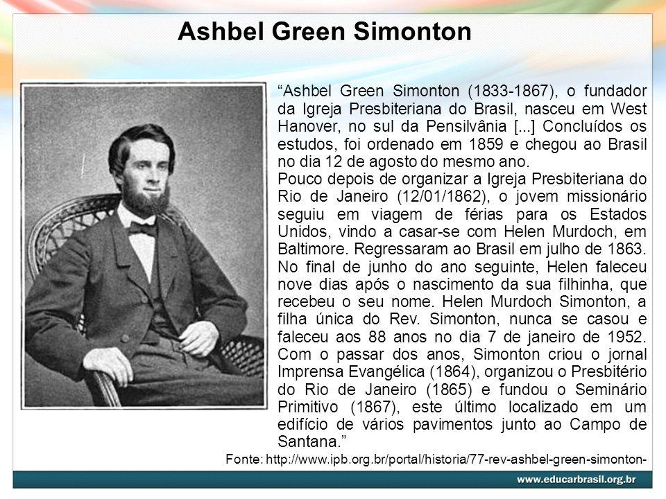 Ashbel Green Simonton Ashbel Green Simonton (1833-1867), o fundador da Igreja Presbiteriana do Brasil, nasceu em West Hanover, no sul da Pensilvânia [