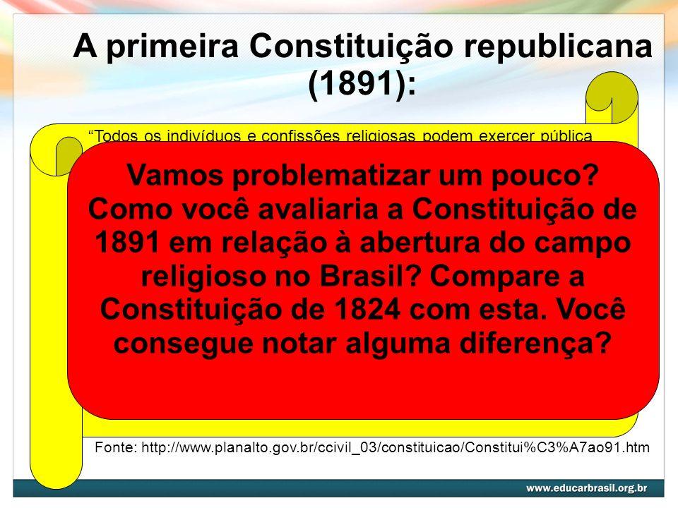 A primeira Constituição republicana (1891): Todos os indivíduos e confissões religiosas podem exercer pública e livremente o seu culto, associando-se