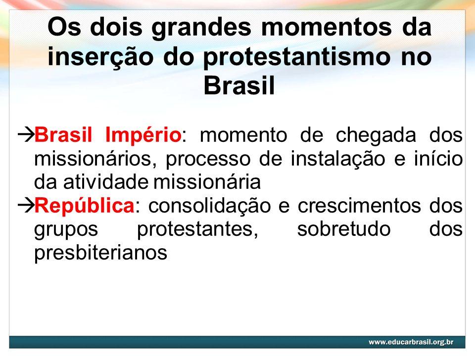 Os dois grandes momentos da inserção do protestantismo no Brasil Brasil Império: momento de chegada dos missionários, processo de instalação e início