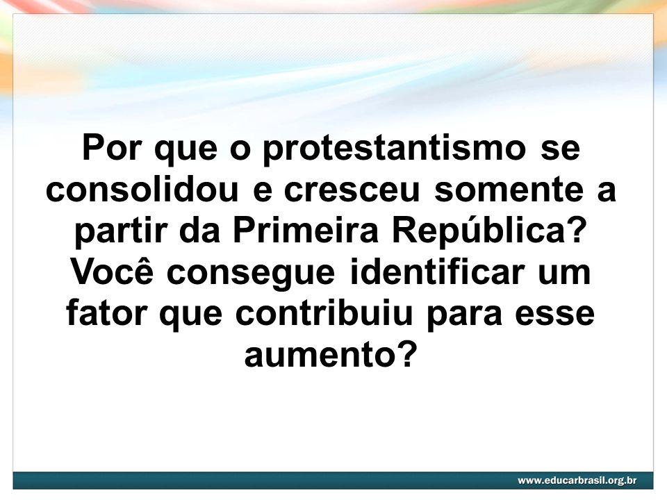 Por que o protestantismo se consolidou e cresceu somente a partir da Primeira República? Você consegue identificar um fator que contribuiu para esse a