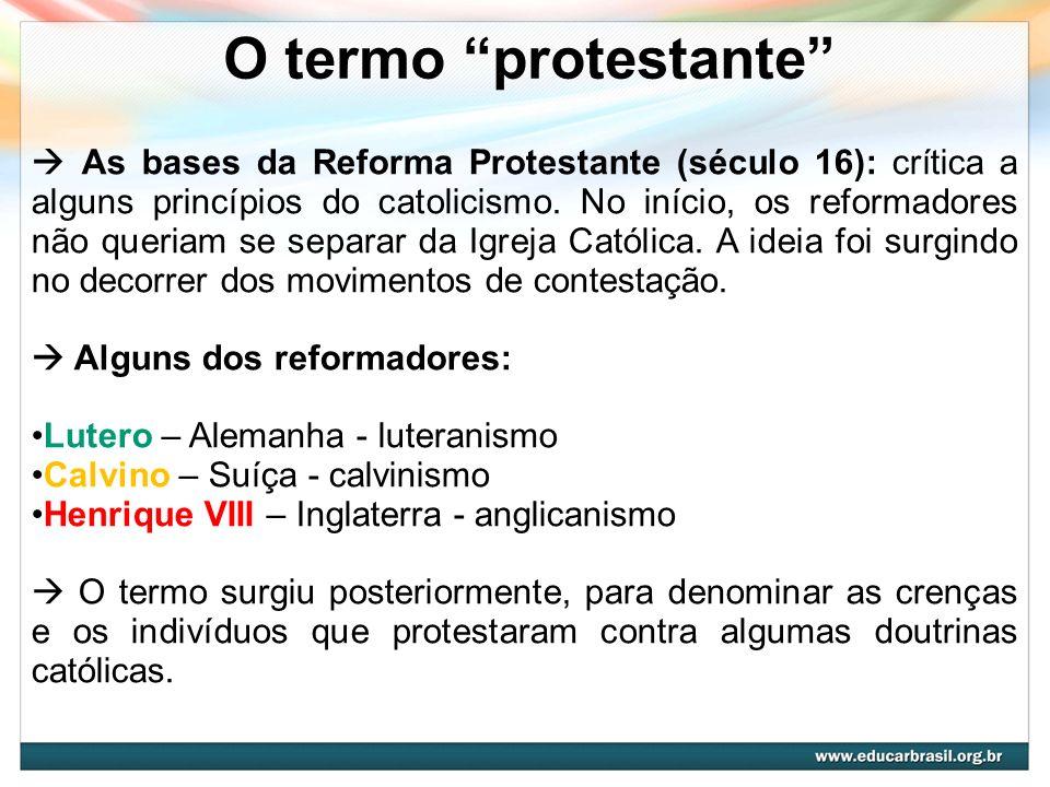 O termo protestante As bases da Reforma Protestante (século 16): crítica a alguns princípios do catolicismo. No início, os reformadores não queriam se