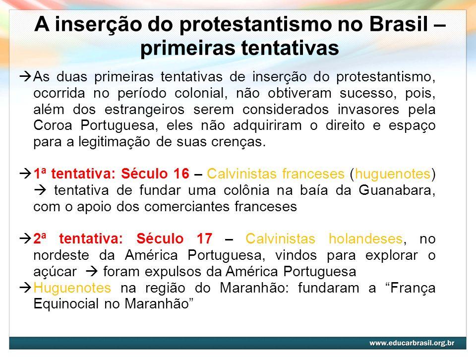 A inserção do protestantismo no Brasil – primeiras tentativas As duas primeiras tentativas de inserção do protestantismo, ocorrida no período colonial