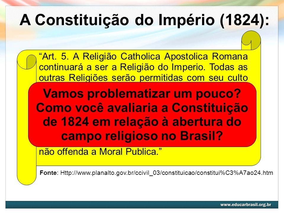 A Constituição do Império (1824): Art. 5. A Religião Catholica Apostolica Romana continuará a ser a Religião do Imperio. Todas as outras Religiões ser