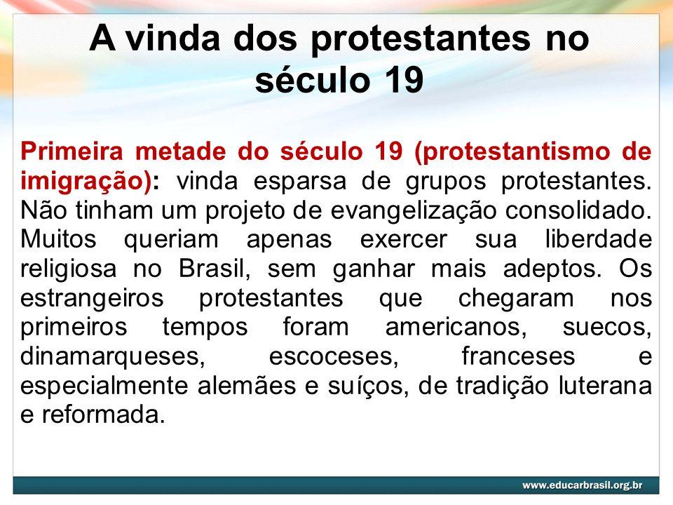 A vinda dos protestantes no século 19 Protestantismo missionário, 1835-1889: consolidação de um projeto proselitista (divulgação da religião) a partir, sobretudo, dos missionários norte- americanos que adentravam os solos brasileiros.