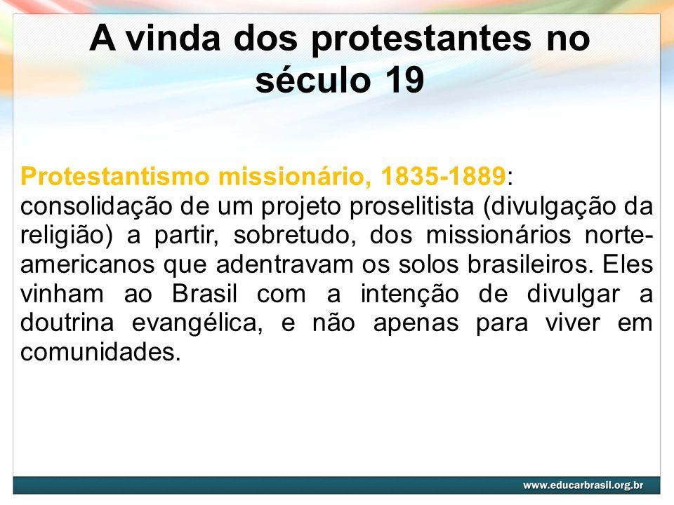 A vinda dos protestantes no século 19 Protestantismo missionário, 1835-1889: consolidação de um projeto proselitista (divulgação da religião) a partir