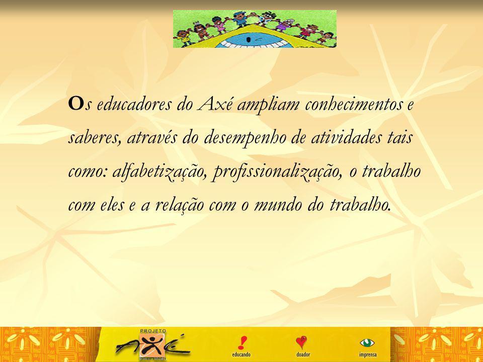 Os educadores do Axé ampliam conhecimentos e saberes, através do desempenho de atividades tais como: alfabetização, profissionalização, o trabalho com
