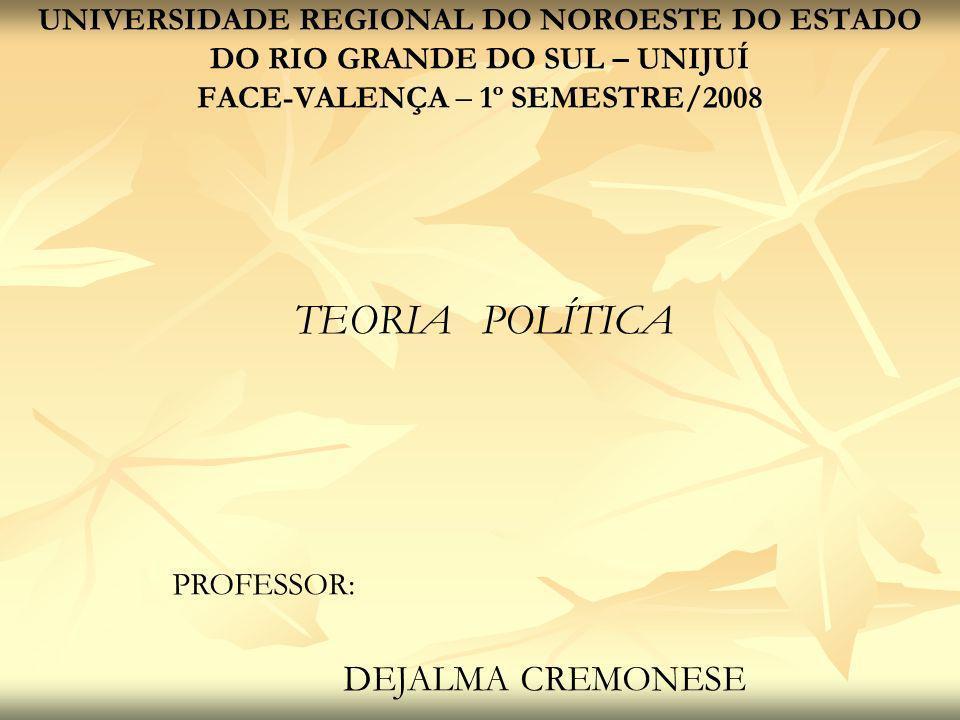 TEORIA POLÍTICA UNIVERSIDADE REGIONAL DO NOROESTE DO ESTADO DO RIO GRANDE DO SUL – UNIJUÍ FACE-VALENÇA – 1º SEMESTRE/2008 PROFESSOR: DEJALMA CREMONESE