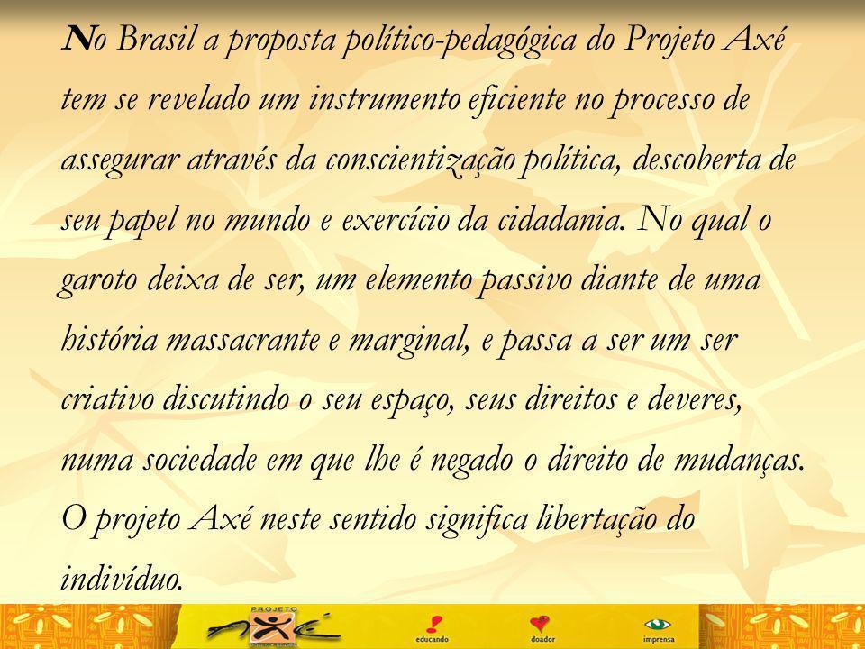 No Brasil a proposta político-pedagógica do Projeto Axé tem se revelado um instrumento eficiente no processo de assegurar através da conscientização p