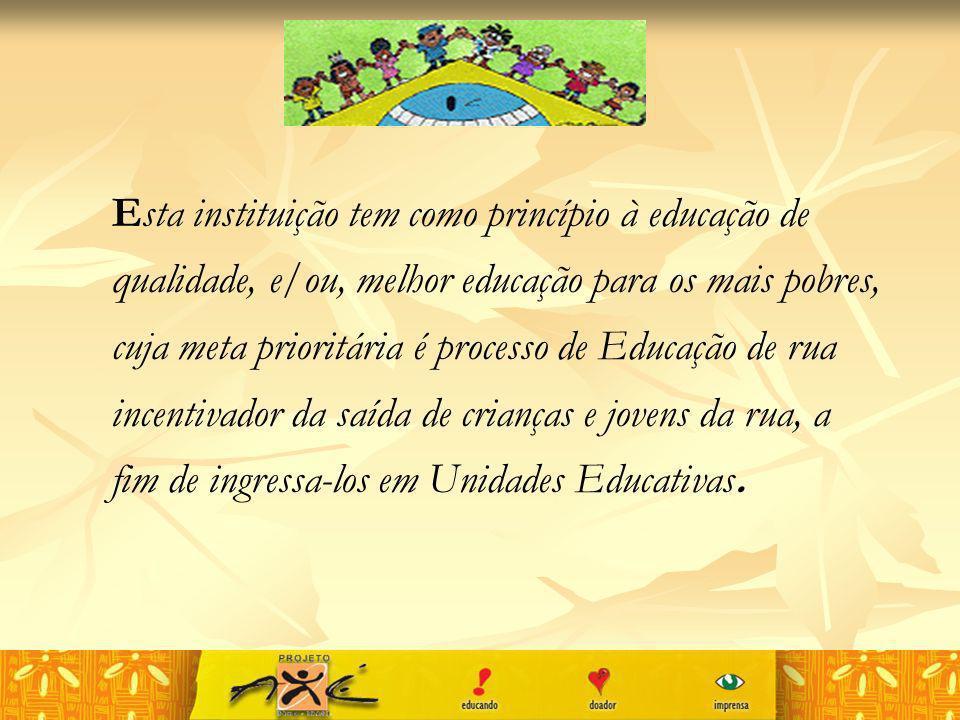 Esta instituição tem como princípio à educação de qualidade, e/ou, melhor educação para os mais pobres, cuja meta prioritária é processo de Educação d