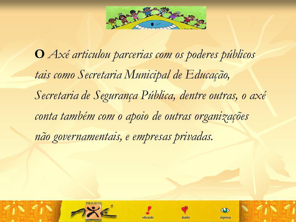 O Axé articulou parcerias com os poderes públicos tais como Secretaria Municipal de Educação, Secretaria de Segurança Pública, dentre outras, o axé co
