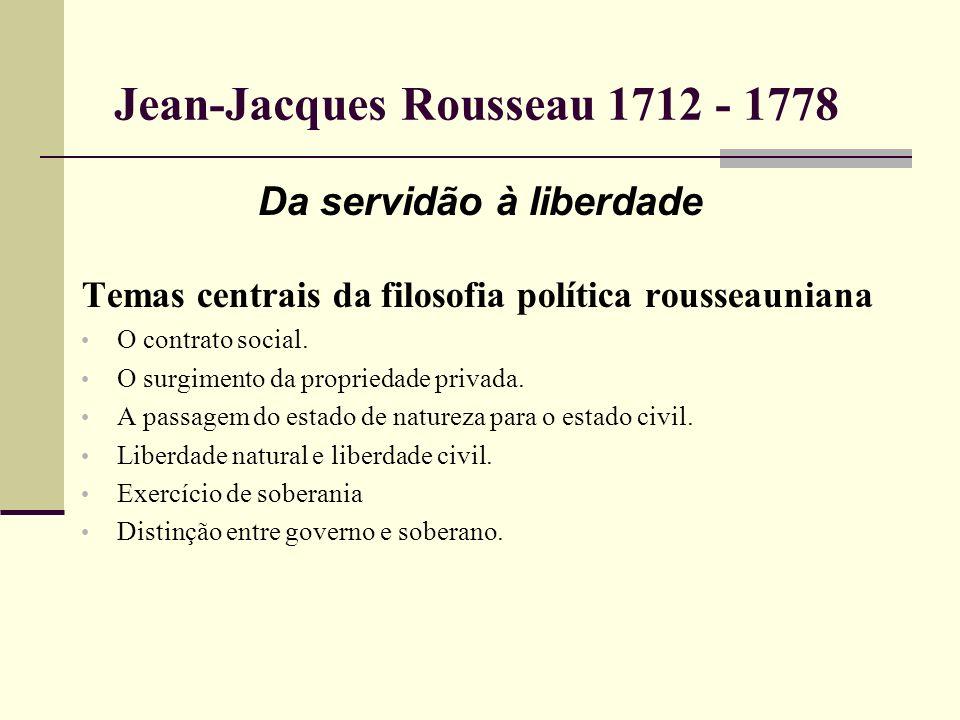 Jean-Jacques Rousseau 1712 - 1778 Da servidão à liberdade Temas centrais da filosofia política rousseauniana O contrato social. O surgimento da propri