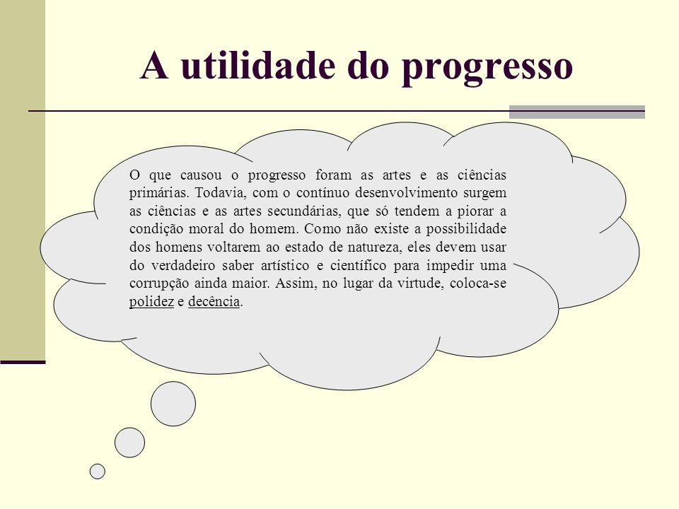 A utilidade do progresso O que causou o progresso foram as artes e as ciências primárias. Todavia, com o contínuo desenvolvimento surgem as ciências e