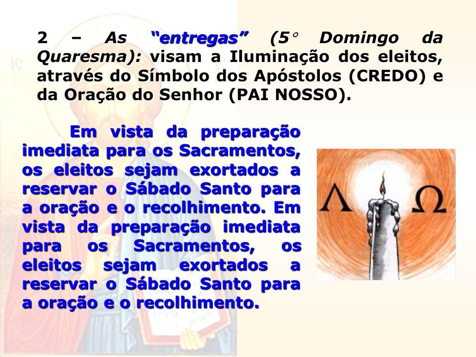 2 – As entregas (5 Domingo da Quaresma): visam a Iluminação dos eleitos, através do Símbolo dos Apóstolos (CREDO) e da Oração do Senhor (PAI NOSSO). E
