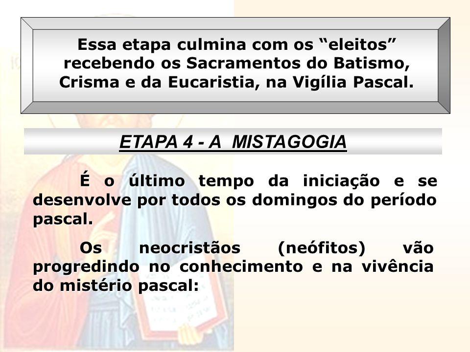 Essa etapa culmina com os eleitos recebendo os Sacramentos do Batismo, Crisma e da Eucaristia, na Vigília Pascal. ETAPA 4 - A MISTAGOGIA É o último te