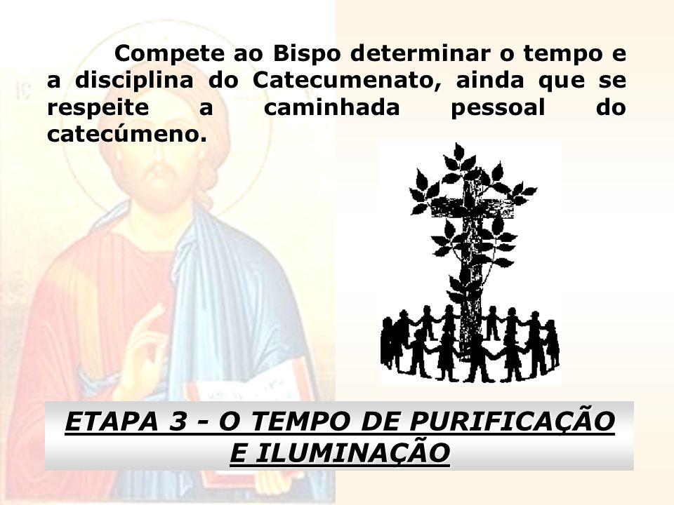 Compete ao Bispo determinar o tempo e a disciplina do Catecumenato, ainda que se respeite a caminhada pessoal do catecúmeno. ETAPA 3 - O TEMPO DE PURI