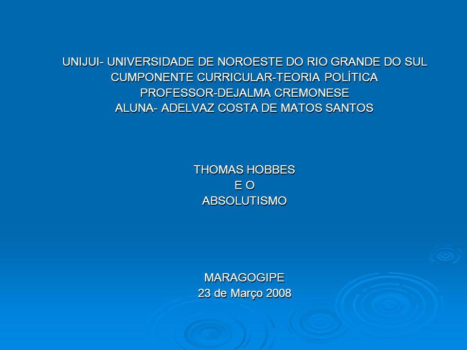 UNIJUI- UNIVERSIDADE DE NOROESTE DO RIO GRANDE DO SUL CUMPONENTE CURRICULAR-TEORIA POLÍTICA PROFESSOR-DEJALMA CREMONESE ALUNA- ADELVAZ COSTA DE MATOS