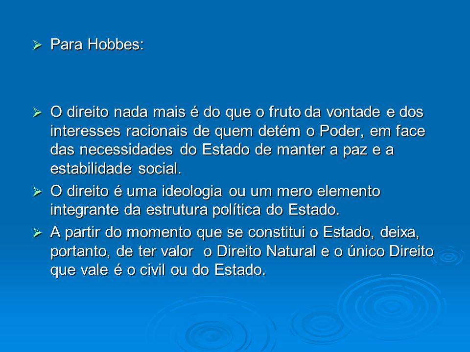 Para Hobbes: Para Hobbes: O direito nada mais é do que o fruto da vontade e dos interesses racionais de quem detém o Poder, em face das necessidades d