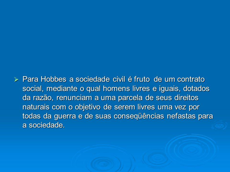 Para Hobbes a sociedade civil é fruto de um contrato social, mediante o qual homens livres e iguais, dotados da razão, renunciam a uma parcela de seus