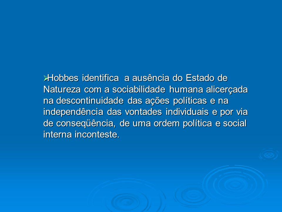 Hobbes identifica a ausência do Estado de Natureza com a sociabilidade humana alicerçada na descontinuidade das ações políticas e na independência das