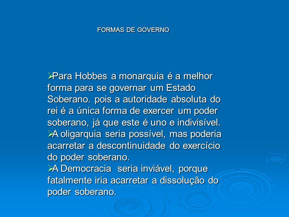 FORMAS DE GOVERNO Para Hobbes a monarquia é a melhor forma para se governar um Estado Soberano. pois a autoridade absoluta do rei é a única forma de e