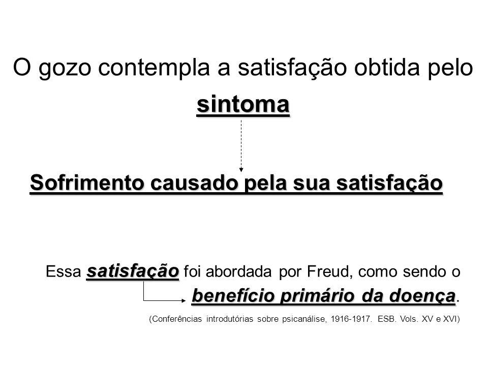 sintoma O gozo contempla a satisfação obtida pelo sintoma Sofrimento causado pela sua satisfação satisfação benefício primário da doença Essa satisfação foi abordada por Freud, como sendo o benefício primário da doença.