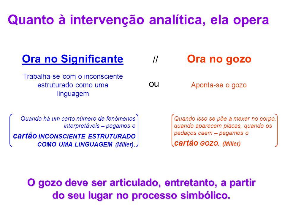 Quanto à intervenção analítica, ela opera Ora no Significante // Ora no gozo Trabalha-se com o inconsciente estruturado como uma linguagem Aponta-se o gozo ou O gozo deve ser articulado, entretanto, a partir do seu lugar no processo simbólico.
