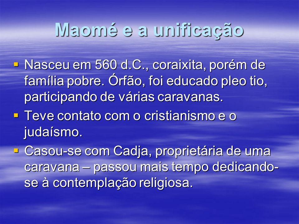 Maomé e a unificação Nasceu em 560 d.C., coraixita, porém de família pobre. Órfão, foi educado pleo tio, participando de várias caravanas. Nasceu em 5